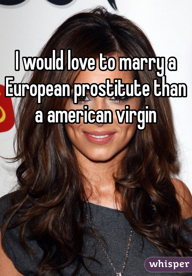 I would love to marry a European prostitute than a american virgin