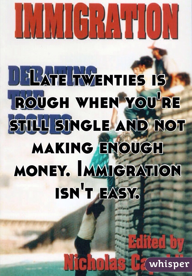 Late twenties is rough when you're still single and not making enough money. Immigration isn't easy.