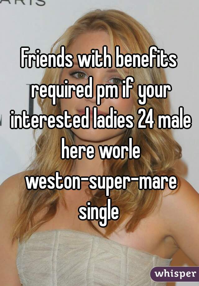 Friends with benefits required pm if your interested ladies 24 male here worle weston-super-mare single