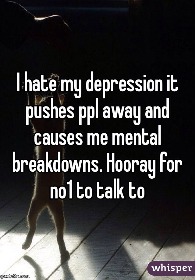 I hate my depression it pushes ppl away and causes me mental breakdowns. Hooray for no1 to talk to