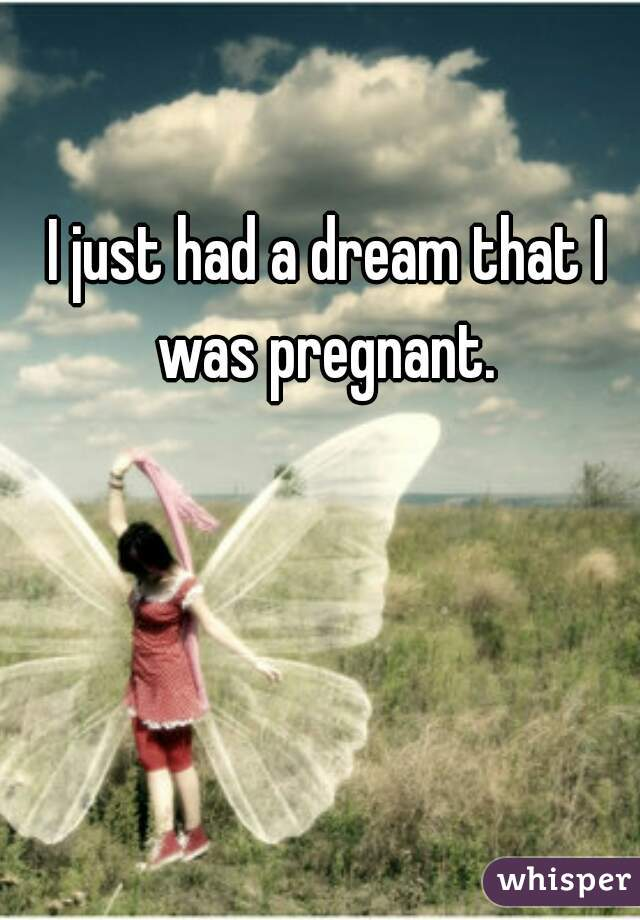 I just had a dream that I was pregnant.