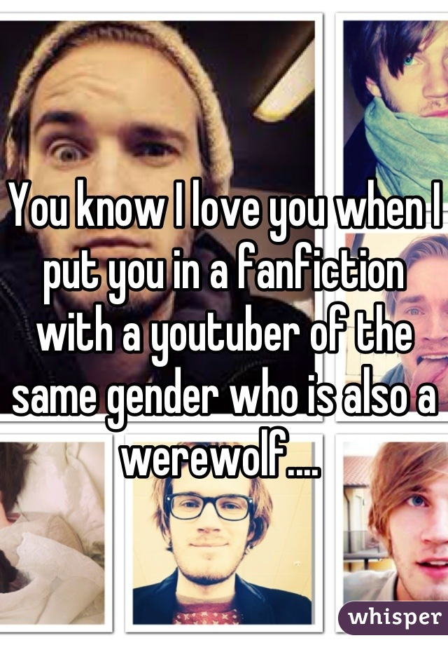You know I love you when I put you in a fanfiction with a youtuber of the same gender who is also a werewolf....