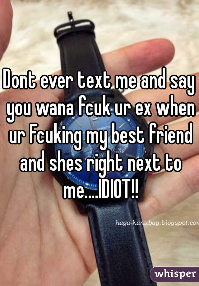 Dont ever text me and say you wana fcuk ur ex when ur Fcuking my best friend and shes right next to me....IDIOT!!
