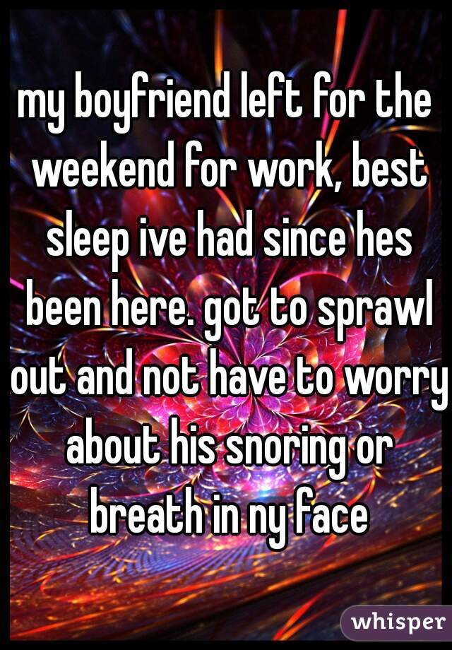my boyfriend left for the weekend for work, best sleep ive had since hes been here. got to sprawl out and not have to worry about his snoring or breath in ny face