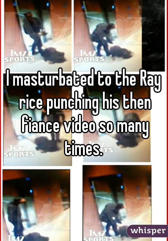 I masturbated to the Ray rice punching his then fiance video so many times.