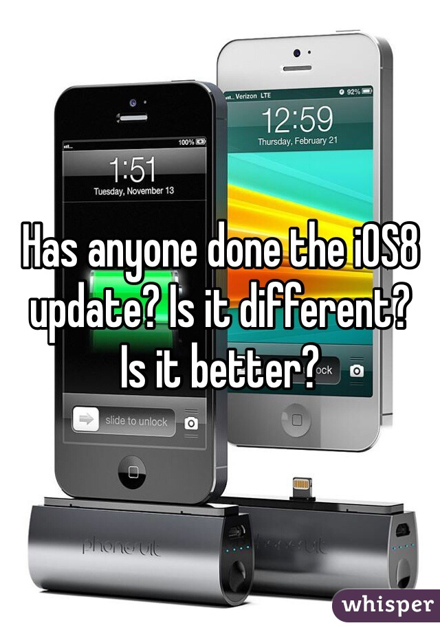 Has anyone done the iOS8 update? Is it different?  Is it better?