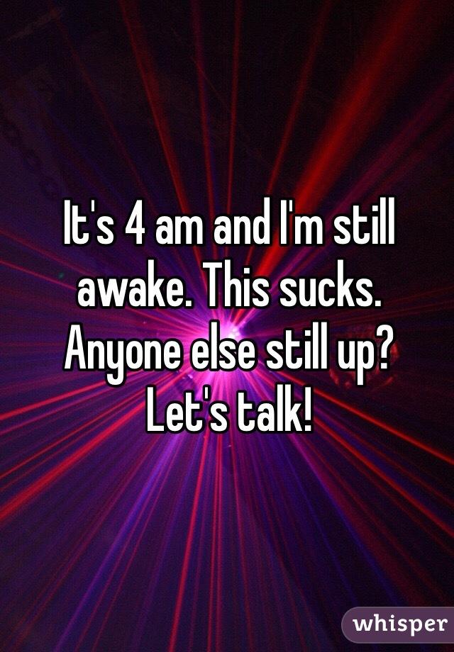 It's 4 am and I'm still awake. This sucks. Anyone else still up? Let's talk!