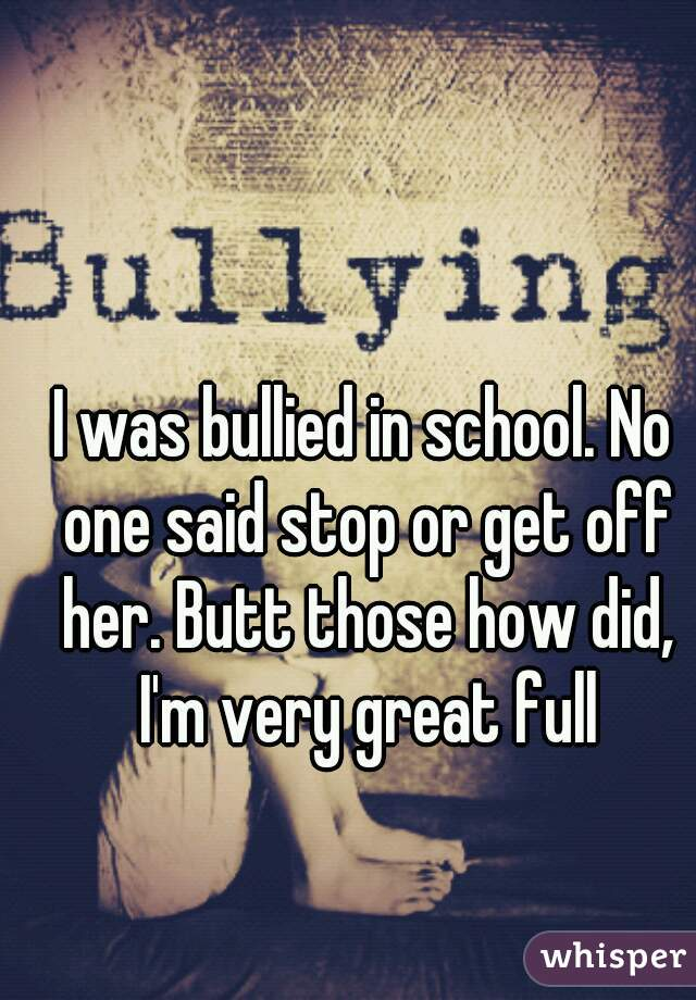 I was bullied in school. No one said stop or get off her. Butt those how did, I'm very great full