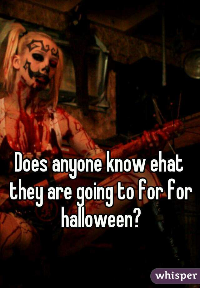 Does anyone know ehat they are going to for for halloween?