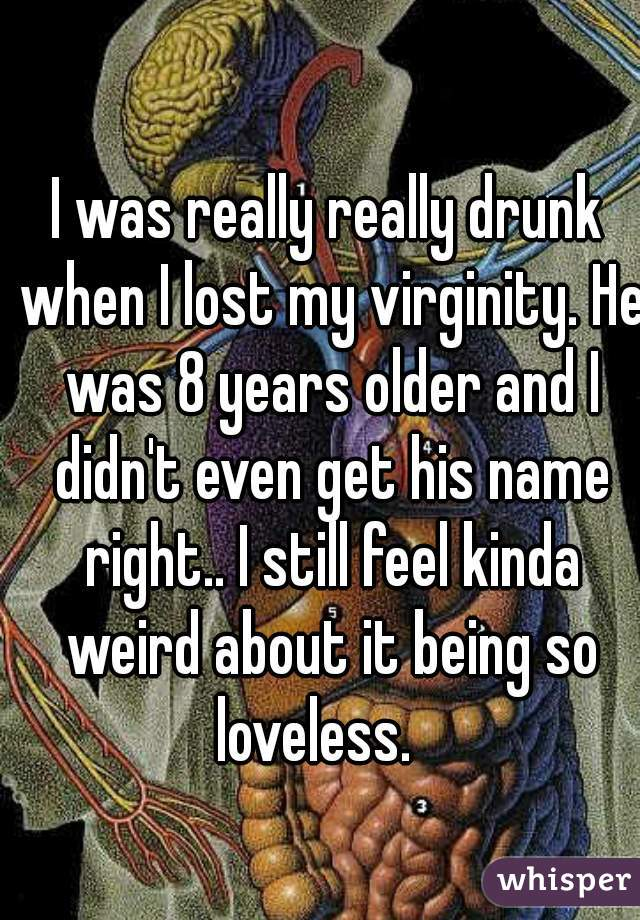 I was really really drunk when I lost my virginity. He was 8 years older and I didn't even get his name right.. I still feel kinda weird about it being so loveless.