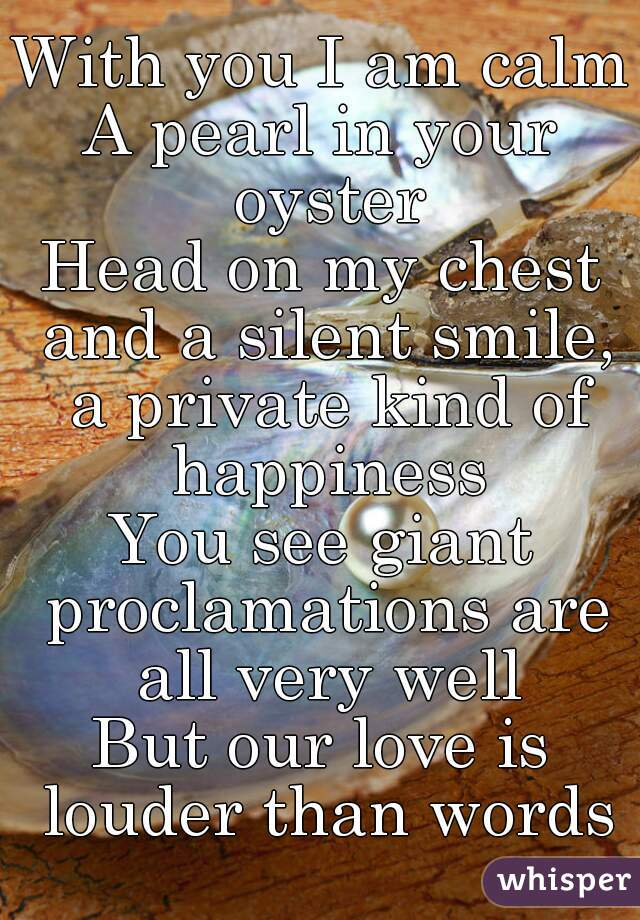 With you I am calm A pearl in your oyster Head on my chest and a silent smile, a private kind of happiness You see giant proclamations are all very well But our love is louder than words