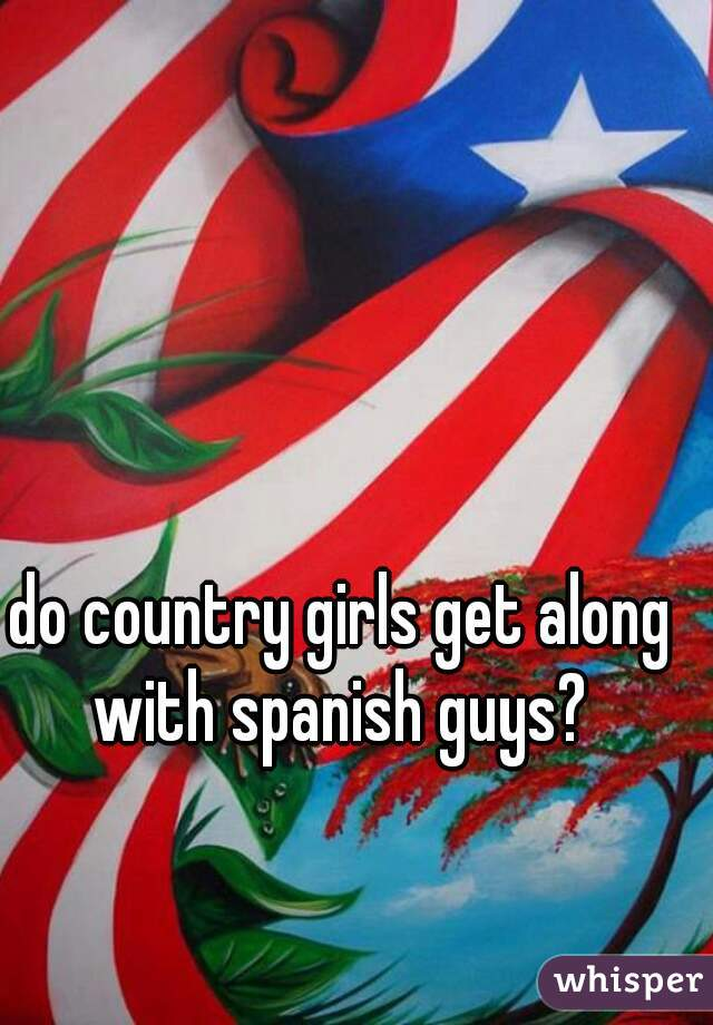 do country girls get along with spanish guys?