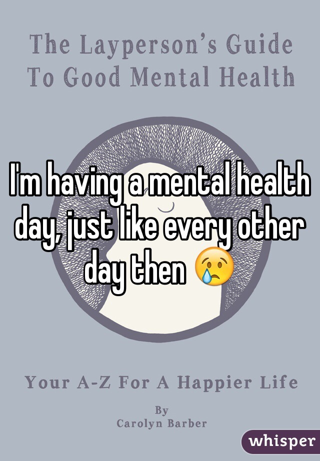 I'm having a mental health day, just like every other day then 😢