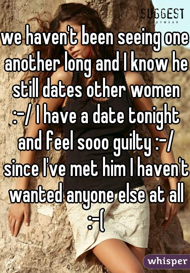 we haven't been seeing one another long and I know he still dates other women :-/ I have a date tonight and feel sooo guilty :-/ since I've met him I haven't wanted anyone else at all :-(