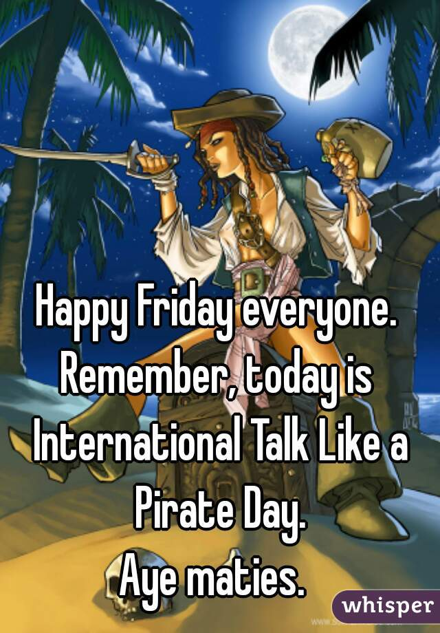 Happy Friday everyone. Remember, today is International Talk Like a Pirate Day. Aye maties.