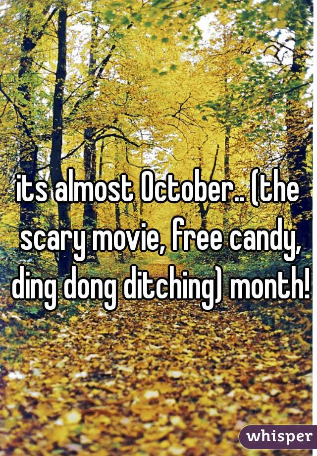 its almost October.. (the scary movie, free candy, ding dong ditching) month!