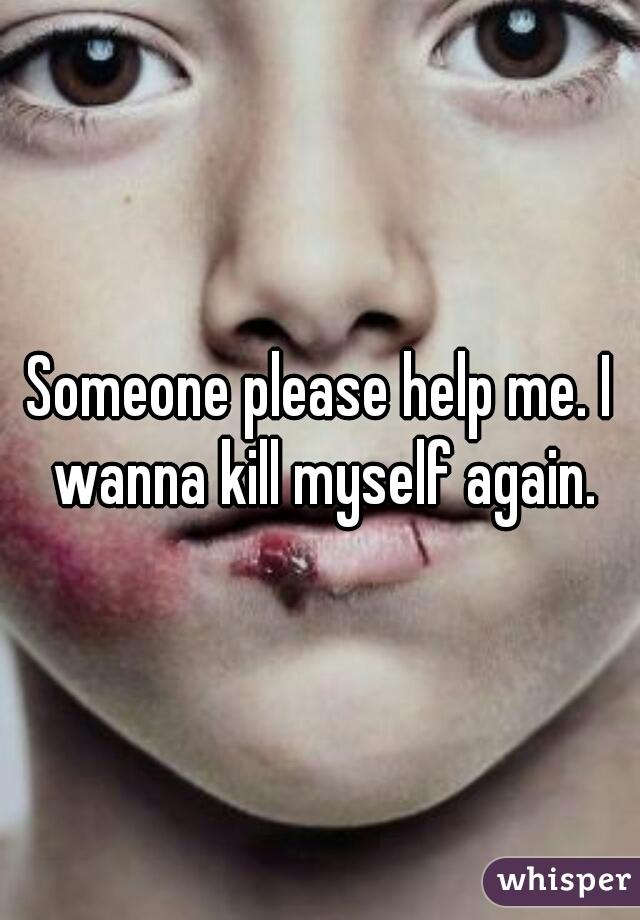 Someone please help me. I wanna kill myself again.