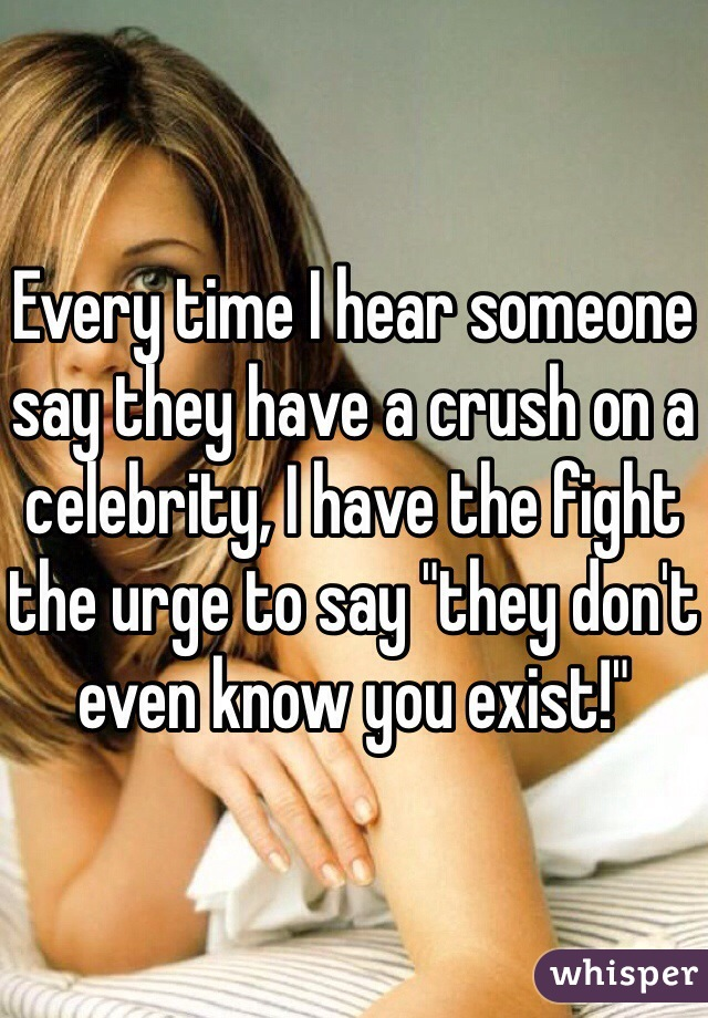 "Every time I hear someone say they have a crush on a celebrity, I have the fight the urge to say ""they don't even know you exist!"""