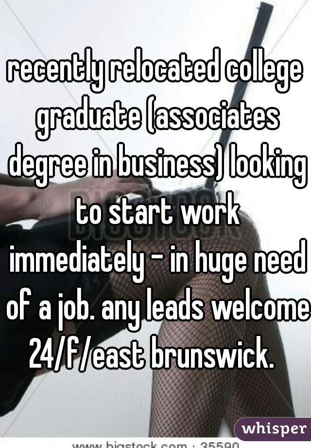 recently relocated college graduate (associates degree in business) looking to start work immediately - in huge need of a job. any leads welcome. 24/f/east brunswick.
