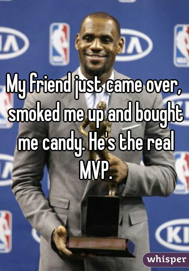 My friend just came over, smoked me up and bought me candy. He's the real MVP.