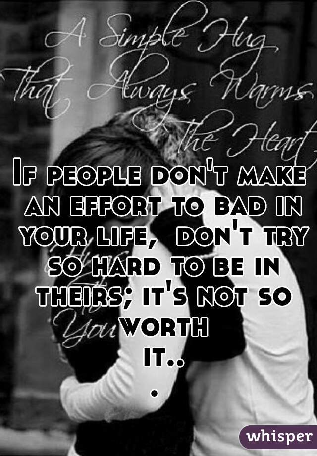 If people don't make an effort to bad in your life,  don't try so hard to be in theirs; it's not so worth it...