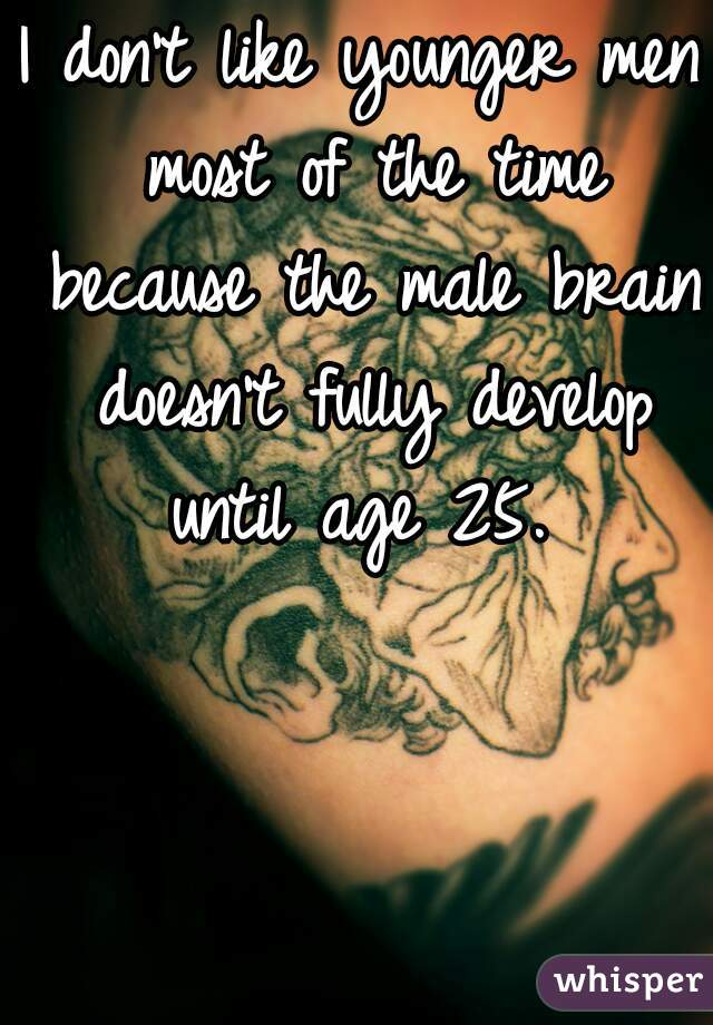 I don't like younger men most of the time because the male brain doesn't fully develop until age 25.