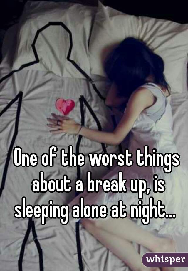 One of the worst things about a break up, is sleeping alone at night...