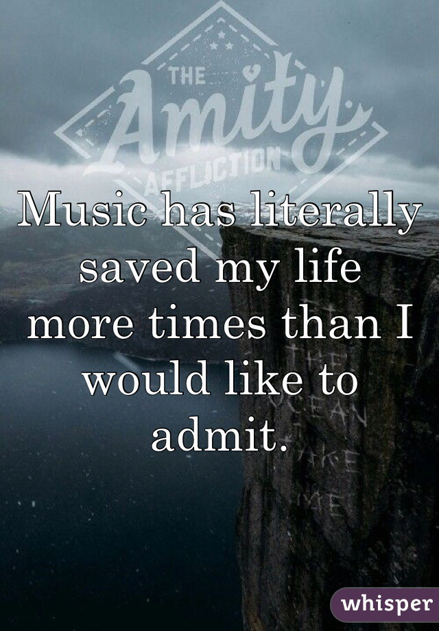 Music has literally saved my life more times than I  would like to admit.