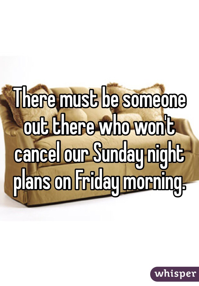 There must be someone out there who won't cancel our Sunday night plans on Friday morning.