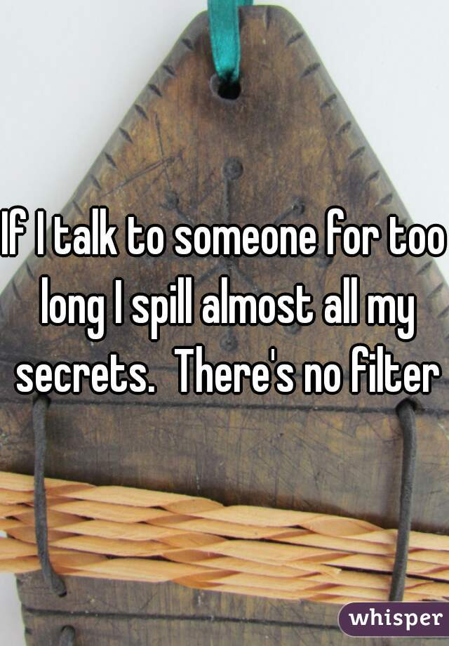 If I talk to someone for too long I spill almost all my secrets.  There's no filter