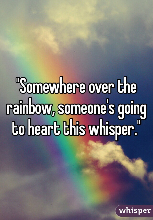 """Somewhere over the rainbow, someone's going to heart this whisper."""