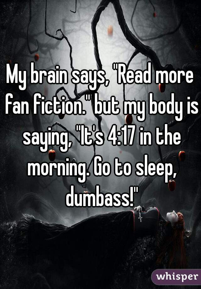 "My brain says, ""Read more fan fiction."" but my body is saying, ""It's 4:17 in the morning. Go to sleep, dumbass!"""