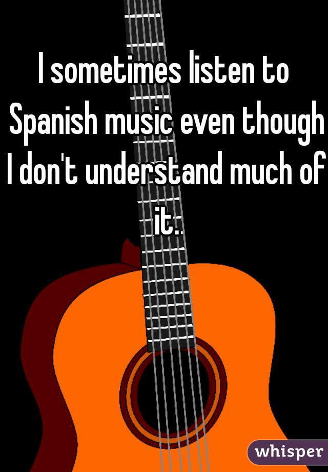 I sometimes listen to Spanish music even though I don't understand much of it.
