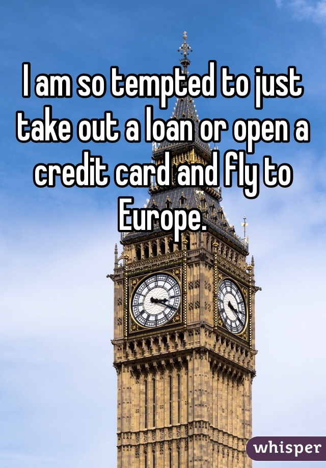 I am so tempted to just take out a loan or open a credit card and fly to Europe.
