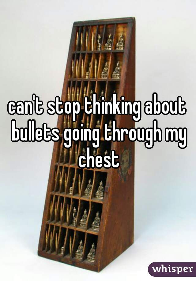 can't stop thinking about bullets going through my chest