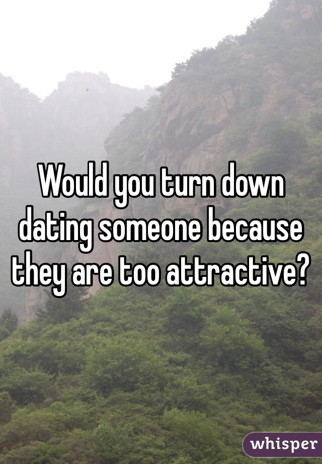 Would you turn down dating someone because they are too attractive?
