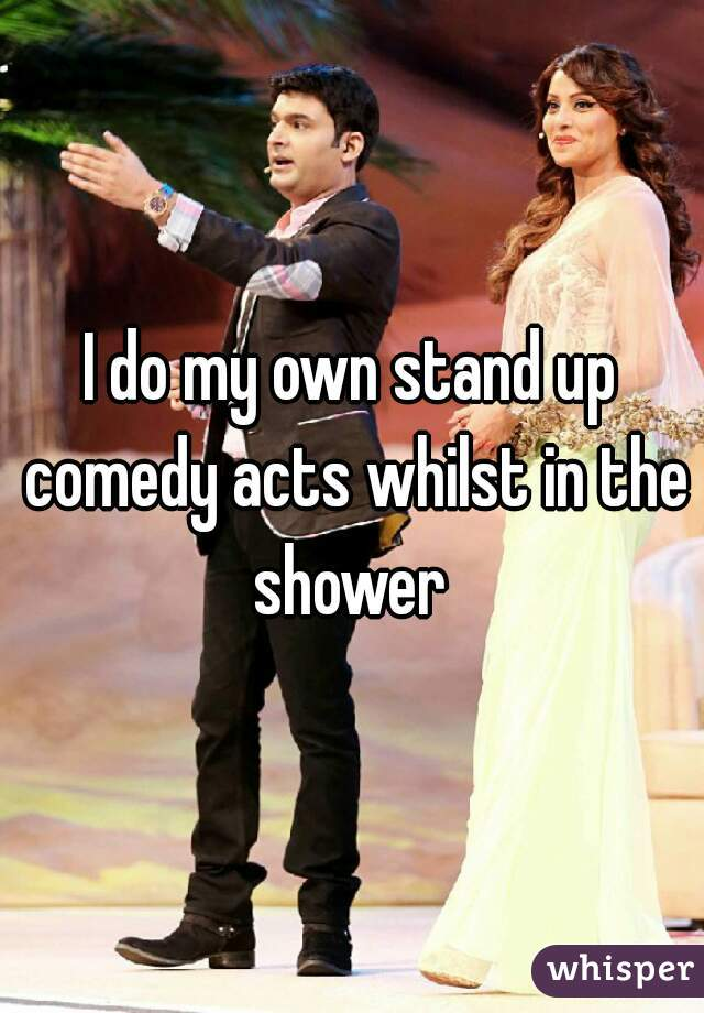 I do my own stand up comedy acts whilst in the shower