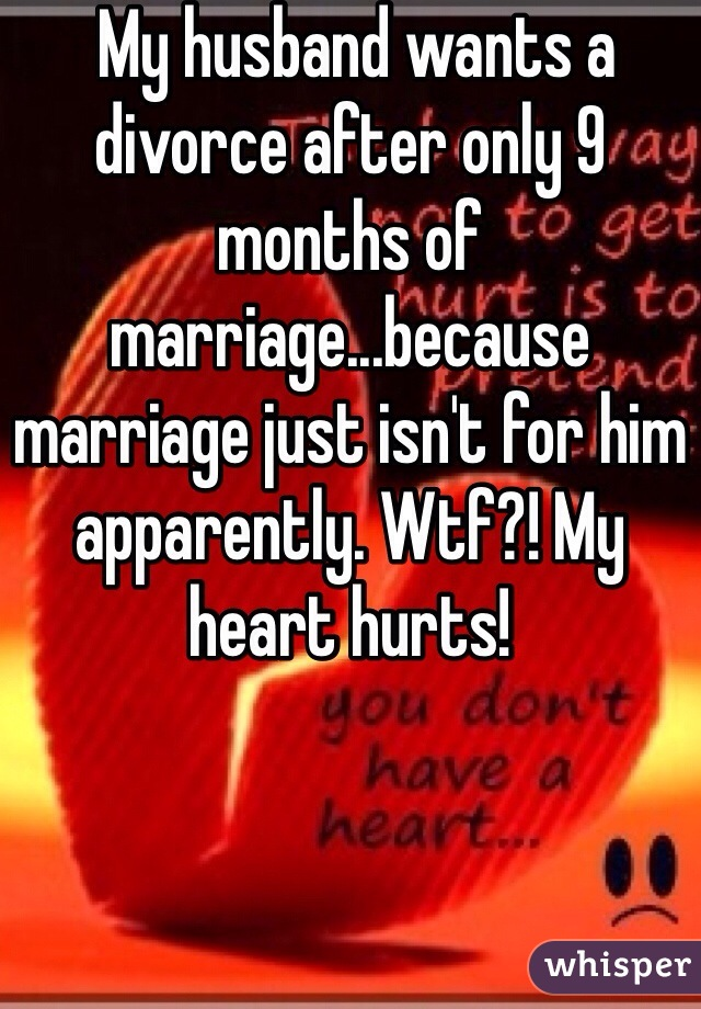 My husband wants a divorce after only 9 months of marriage...because marriage just isn't for him apparently. Wtf?! My heart hurts!