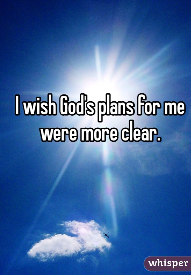 I wish God's plans for me were more clear.