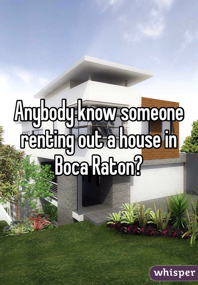 Anybody know someone renting out a house in Boca Raton?