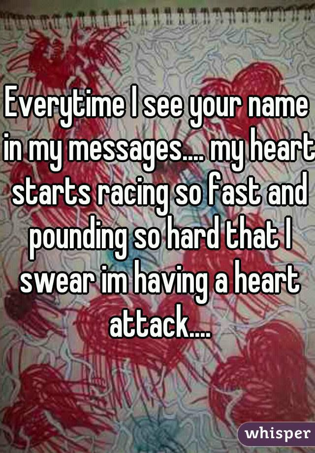 Everytime I see your name in my messages.... my heart starts racing so fast and pounding so hard that I swear im having a heart attack....