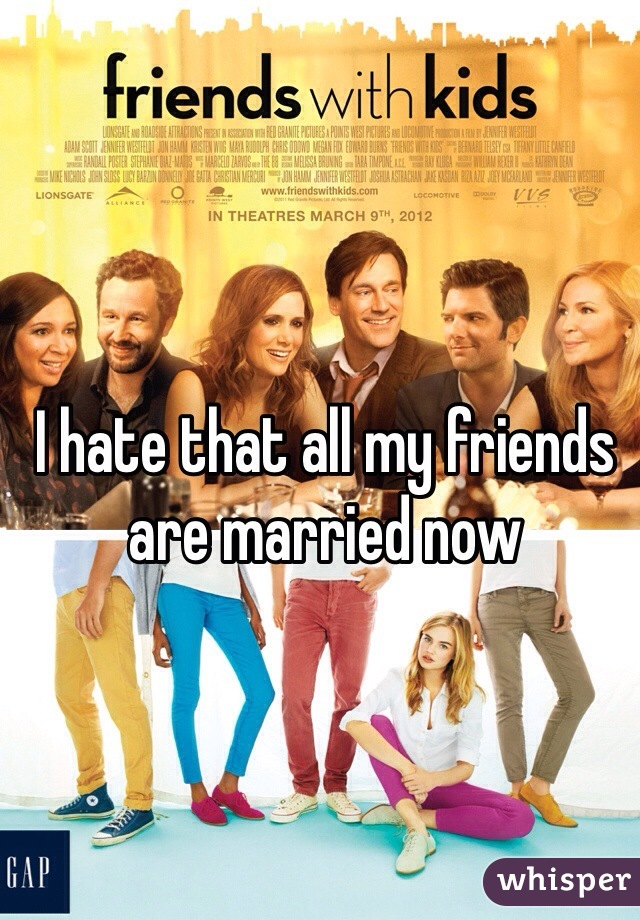 I hate that all my friends are married now