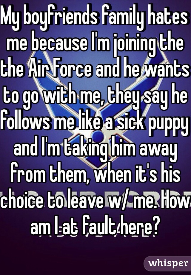 My boyfriends family hates me because I'm joining the the Air Force and he wants to go with me, they say he follows me like a sick puppy and I'm taking him away from them, when it's his choice to leave w/ me. How am I at fault here?