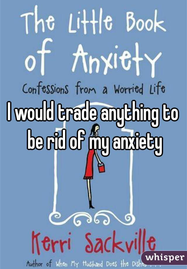 I would trade anything to be rid of my anxiety
