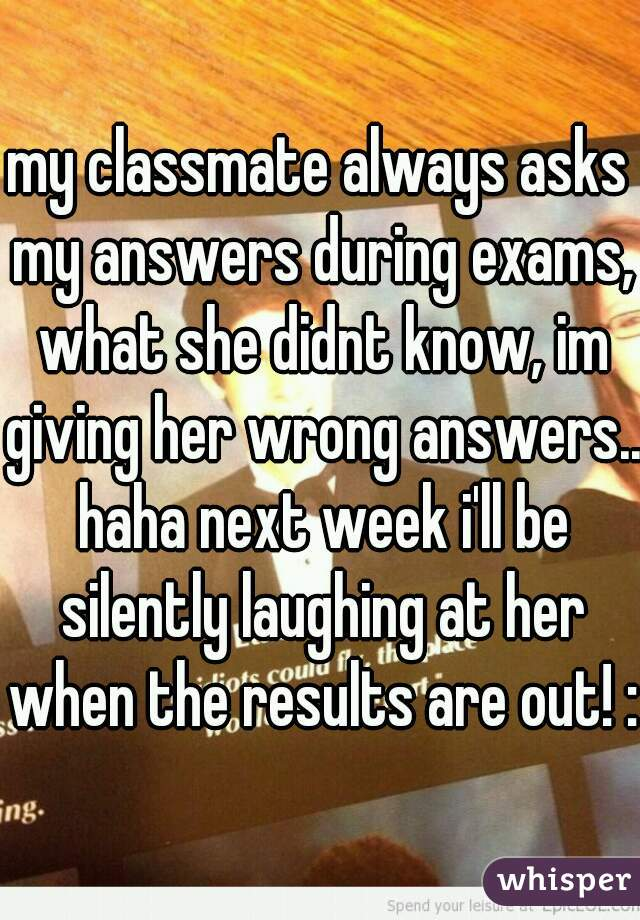 my classmate always asks my answers during exams, what she didnt know, im giving her wrong answers.. haha next week i'll be silently laughing at her when the results are out! :P