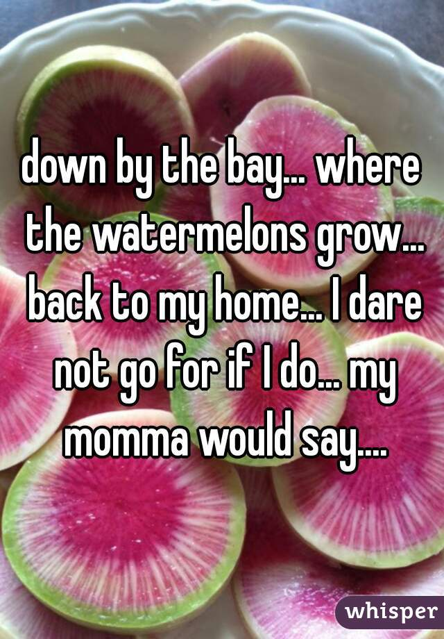down by the bay... where the watermelons grow... back to my home... I dare not go for if I do... my momma would say....