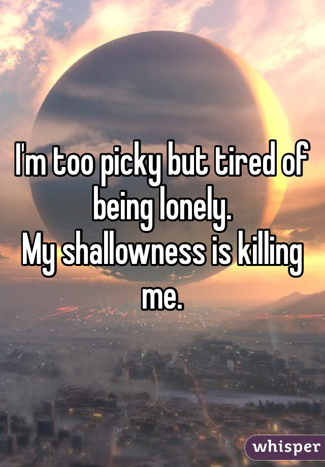I'm too picky but tired of being lonely.  My shallowness is killing me.