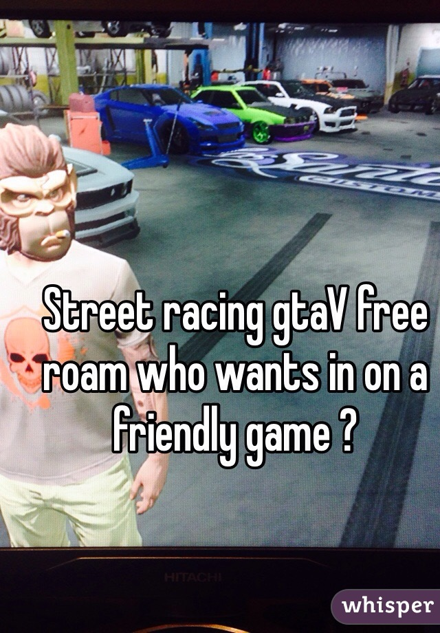 Street racing gtaV free roam who wants in on a friendly game ?
