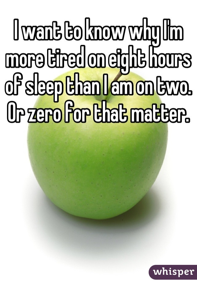 I want to know why I'm more tired on eight hours of sleep than I am on two. Or zero for that matter.