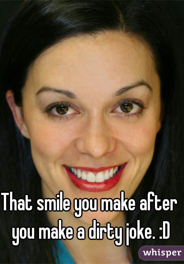 That smile you make after you make a dirty joke. :D